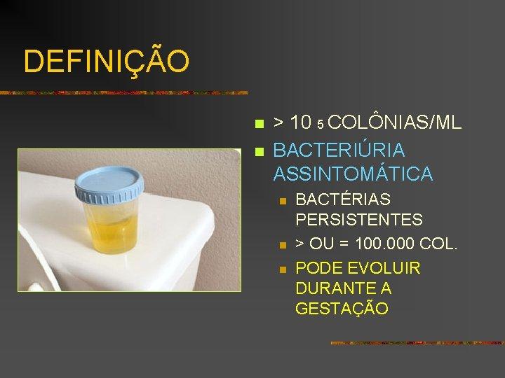 DEFINIÇÃO n n > 10 5 COLÔNIAS/ML BACTERIÚRIA ASSINTOMÁTICA n n n BACTÉRIAS PERSISTENTES
