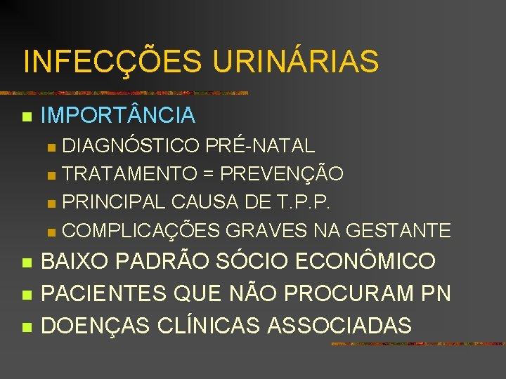 INFECÇÕES URINÁRIAS n IMPORT NCIA n n n n DIAGNÓSTICO PRÉ-NATAL TRATAMENTO = PREVENÇÃO