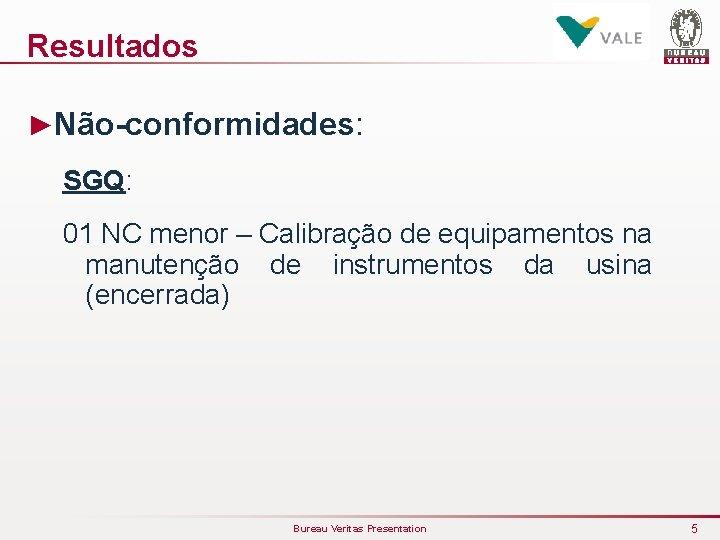 Resultados ►Não-conformidades: SGQ: 01 NC menor – Calibração de equipamentos na manutenção de instrumentos