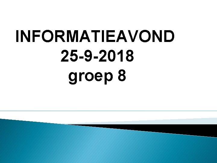 INFORMATIEAVOND 25 -9 -2018 groep 8