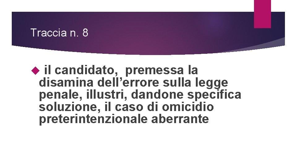 Traccia n. 8 il candidato, premessa la disamina dell'errore sulla legge penale, illustri, dandone