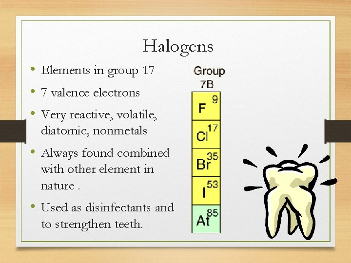 Halogens • Elements in group 17 • 7 valence electrons • Very reactive, volatile,