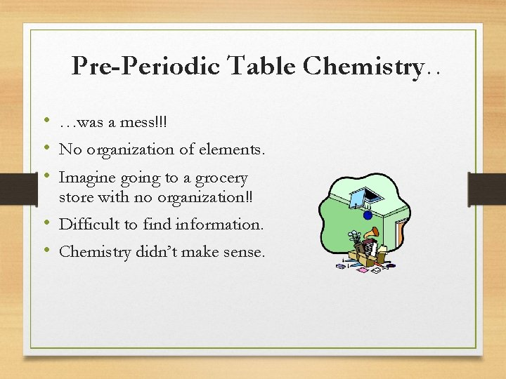 Pre-Periodic Table Chemistry… • …was a mess!!! • No organization of elements. • Imagine