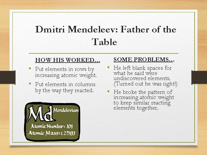 Dmitri Mendeleev: Father of the Table HOW HIS WORKED… • Put elements in rows