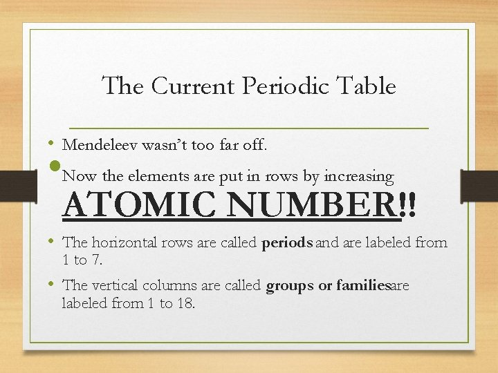 The Current Periodic Table • Mendeleev wasn't too far off. • Now the elements