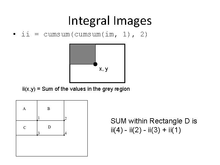 Integral Images • ii = cumsum(im, 1), 2) x, y ii(x, y) = Sum