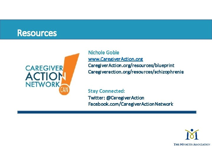 Resources Nichole Goble www. Caregiver. Action. org/resources/blueprint Caregiveraction. org/resources/schizophrenia Stay Connected: Twitter: @Caregiver. Action