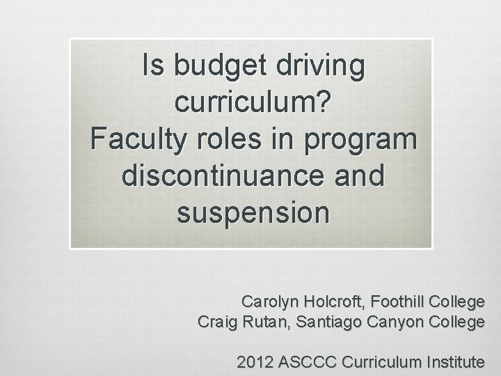 Is budget driving curriculum? Faculty roles in program discontinuance and suspension Carolyn Holcroft, Foothill