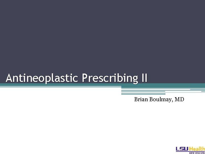 Antineoplastic Prescribing II Brian Boulmay, MD
