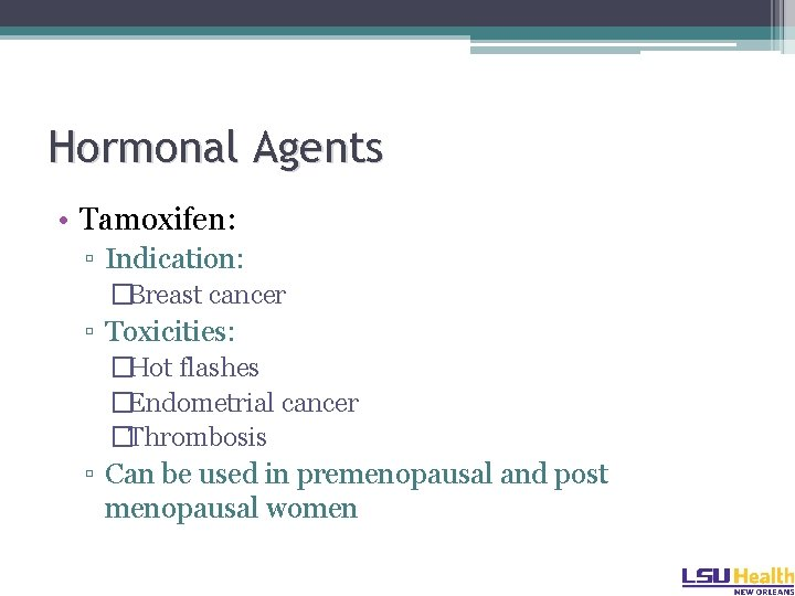 Hormonal Agents • Tamoxifen: ▫ Indication: �Breast cancer ▫ Toxicities: �Hot flashes �Endometrial cancer
