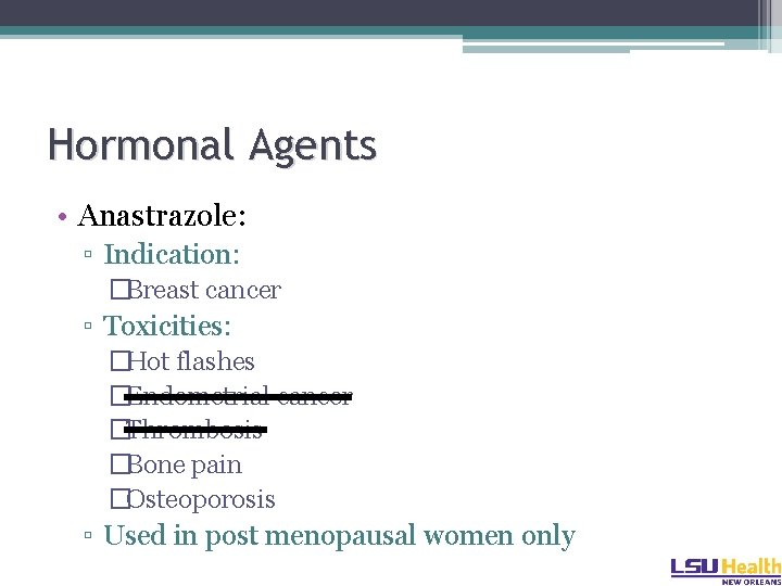 Hormonal Agents • Anastrazole: ▫ Indication: �Breast cancer ▫ Toxicities: �Hot flashes �Endometrial cancer
