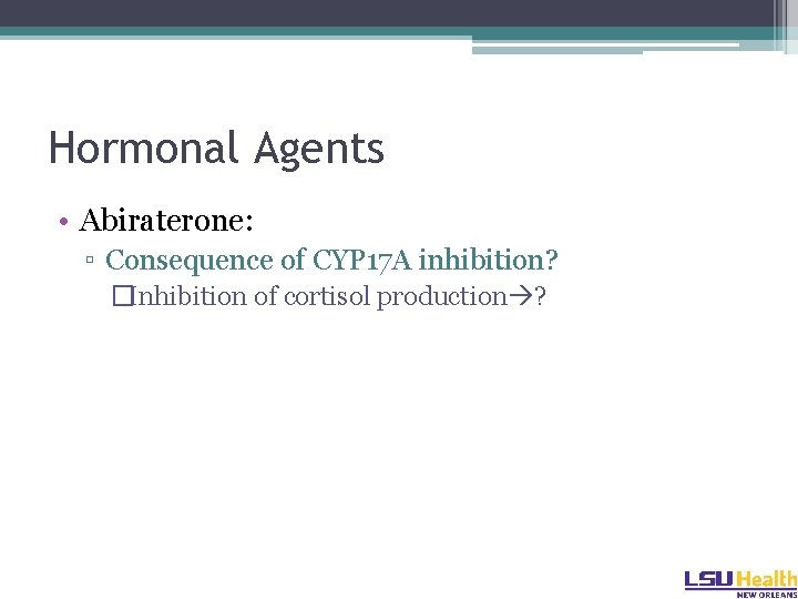 Hormonal Agents • Abiraterone: ▫ Consequence of CYP 17 A inhibition? �Inhibition of cortisol