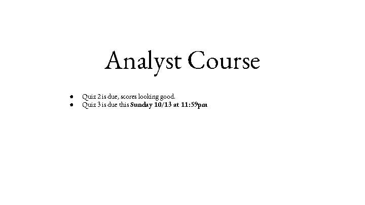 Analyst Course ● ● Quiz 2 is due, scores looking good. Quiz 3 is