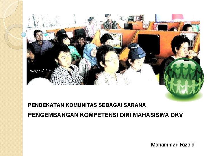 Image: dok. cca PENDEKATAN KOMUNITAS SEBAGAI SARANA PENGEMBANGAN KOMPETENSI DIRI MAHASISWA DKV Mohammad Rizaldi
