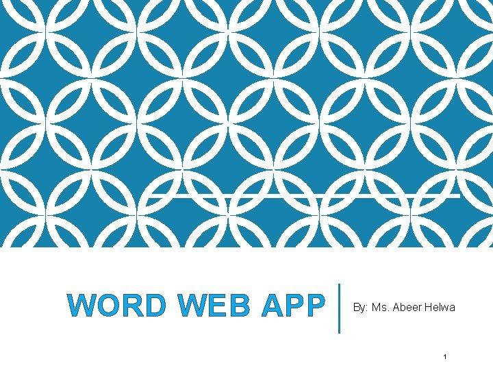 WORD WEB APP By: Ms. Abeer Helwa 1