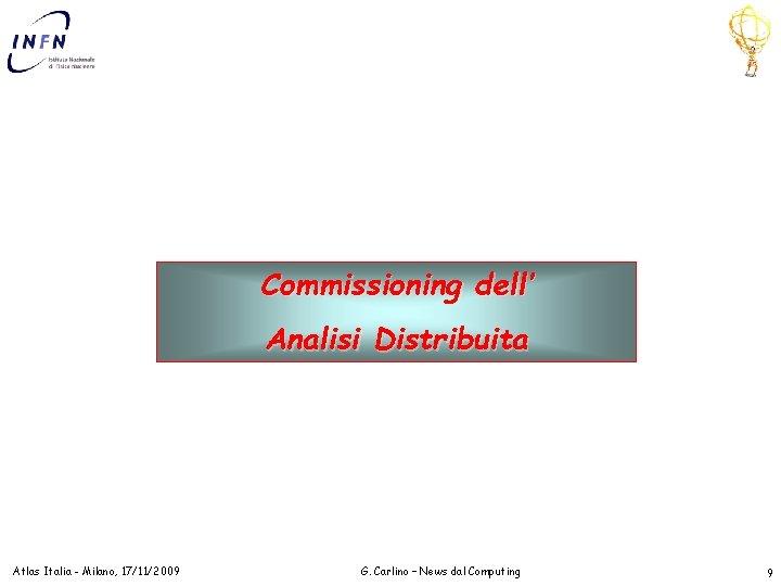 Commissioning dell' Analisi Distribuita Atlas Italia - Milano, 17/11/2009 G. Carlino – News dal