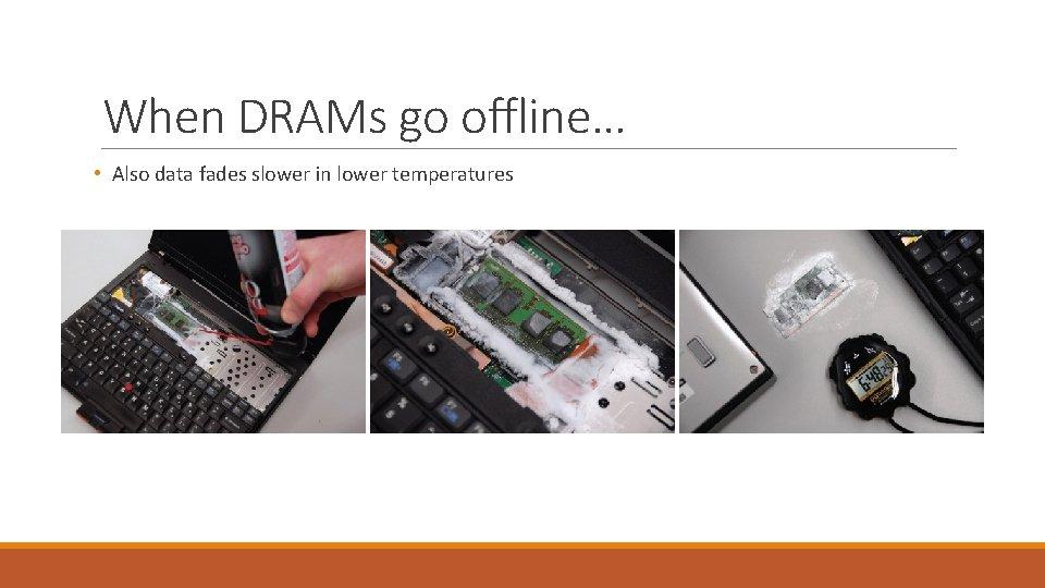 When DRAMs go offline… • Also data fades slower in lower temperatures