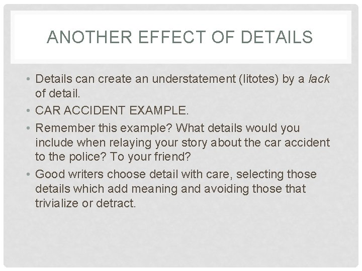 ANOTHER EFFECT OF DETAILS • Details can create an understatement (litotes) by a lack