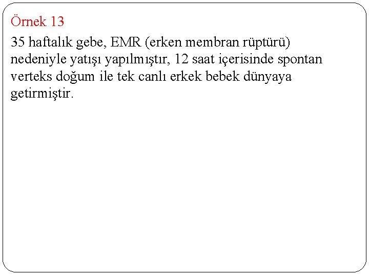 Örnek 13 35 haftalık gebe, EMR (erken membran rüptürü) nedeniyle yatışı yapılmıştır, 12 saat