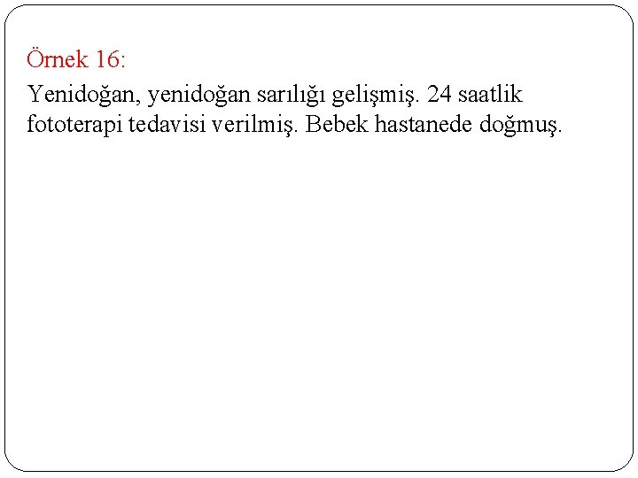 Örnek 16: Yenidoğan, yenidoğan sarılığı gelişmiş. 24 saatlik fototerapi tedavisi verilmiş. Bebek hastanede doğmuş.