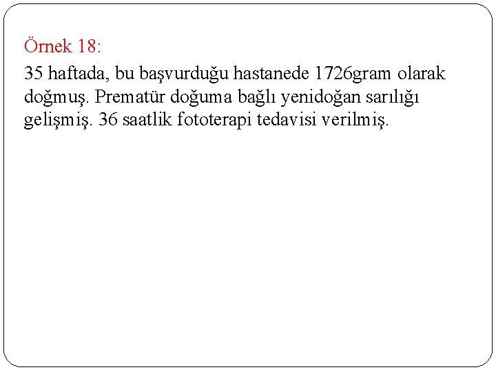 Örnek 18: 35 haftada, bu başvurduğu hastanede 1726 gram olarak doğmuş. Prematür doğuma bağlı