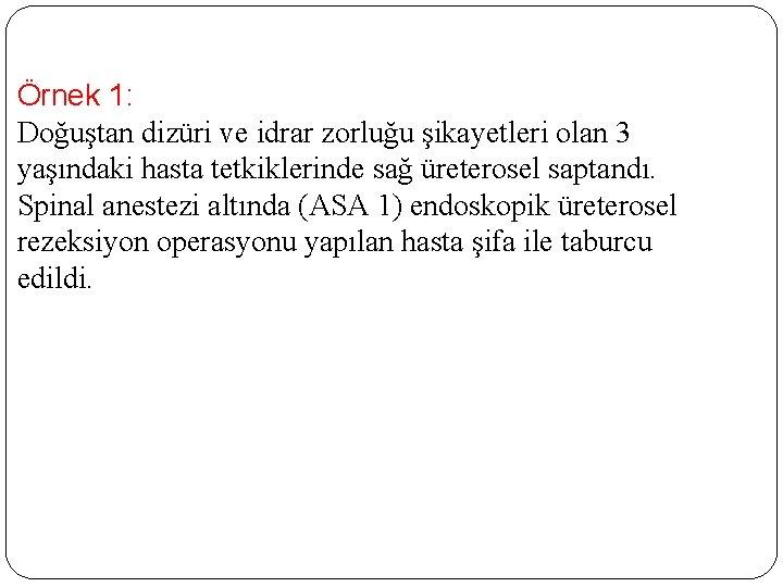 Örnek 1: Doğuştan dizüri ve idrar zorluğu şikayetleri olan 3 yaşındaki hasta tetkiklerinde sağ