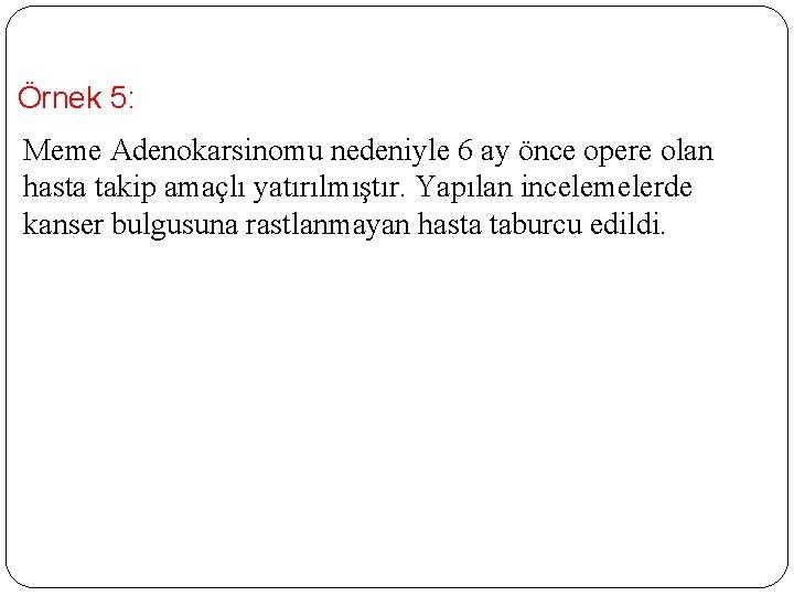 Örnek 5: Meme Adenokarsinomu nedeniyle 6 ay önce opere olan hasta takip amaçlı yatırılmıştır.