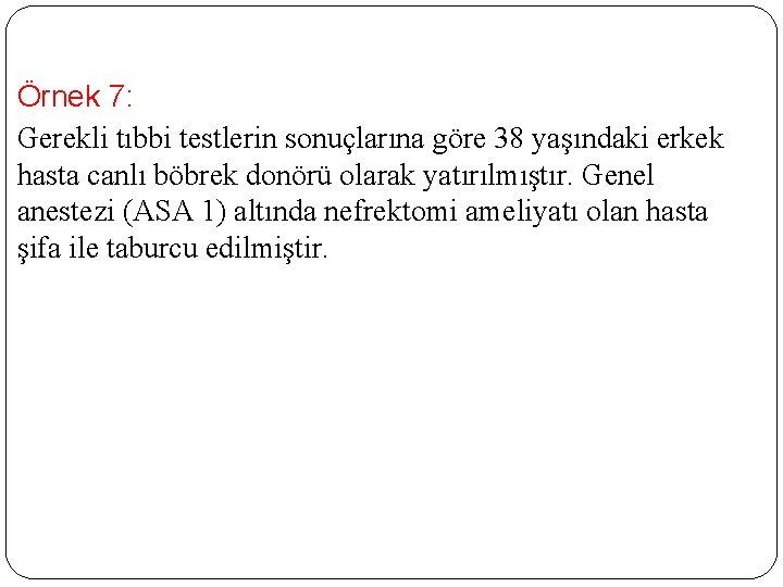 Örnek 7: Gerekli tıbbi testlerin sonuçlarına göre 38 yaşındaki erkek hasta canlı böbrek donörü