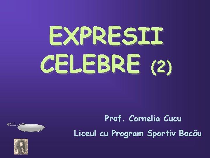 EXPRESII CELEBRE (2) Prof. Cornelia Cucu Liceul cu Program Sportiv Bacău