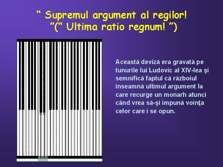 """"""" Supremul argument al regilor! """"("""" Ultima ratio regnum! """") Această deviză era gravată"""