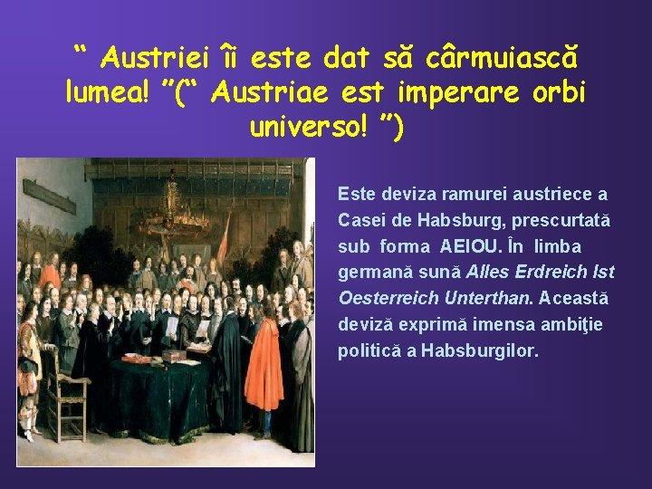 """"""" Austriei îi este dat să cârmuiască lumea! """"("""" Austriae est imperare orbi universo!"""