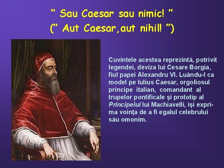""""""" Sau Caesar sau nimic! """" ("""" Aut Caesar, aut nihil! """") Cuvintele acestea"""