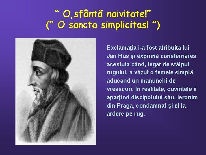 """"""" O, sfântă naivitate!"""" ("""" O sancta simplicitas! """") Exclamaţia i-a fost atribuită lui"""