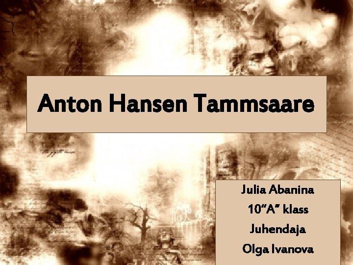 """Anton Hansen Tammsaare Julia Abanina 10""""A"""" klass Juhendaja Olga Ivanova"""