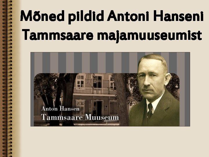 Mõned pildid Antoni Hanseni Tammsaare majamuuseumist