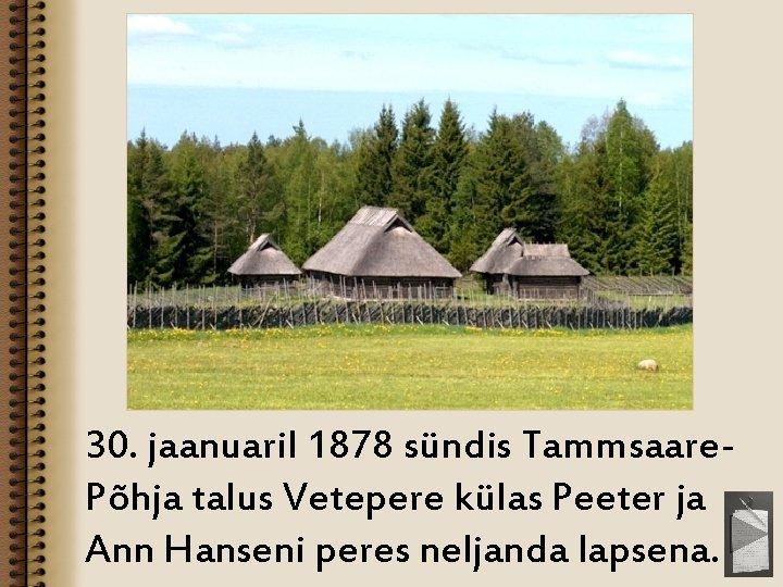 30. jaanuaril 1878 sündis Tammsaare. Põhja talus Vetepere külas Peeter ja Ann Hanseni peres