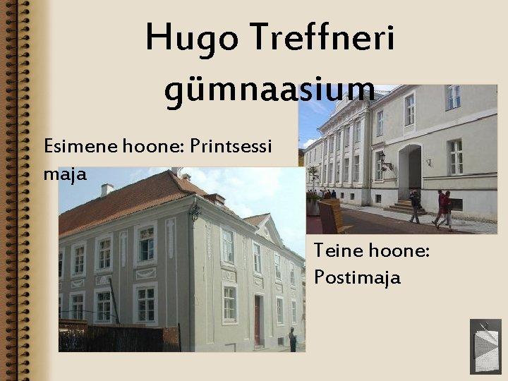 Hugo Treffneri gümnaasium Esimene hoone: Printsessi maja Teine hoone: Postimaja