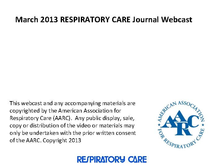March 2013 RESPIRATORY CARE Journal Webcast This webcast and any accompanying materials are copyrighted