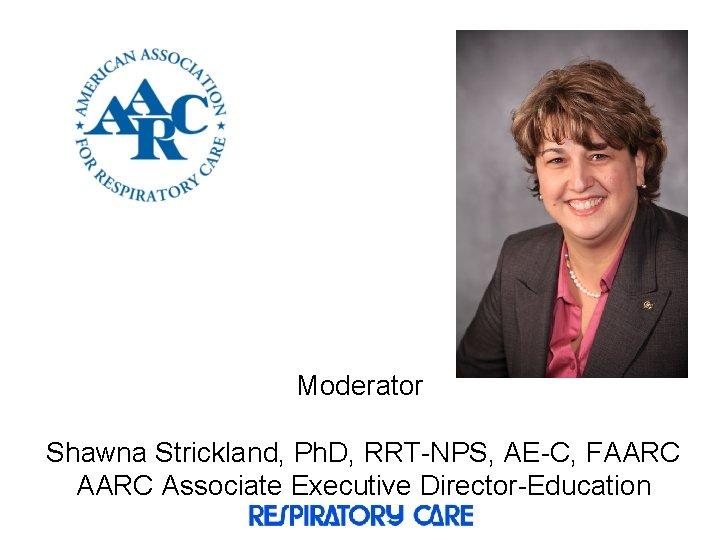 Moderator Shawna Strickland, Ph. D, RRT-NPS, AE-C, FAARC Associate Executive Director-Education