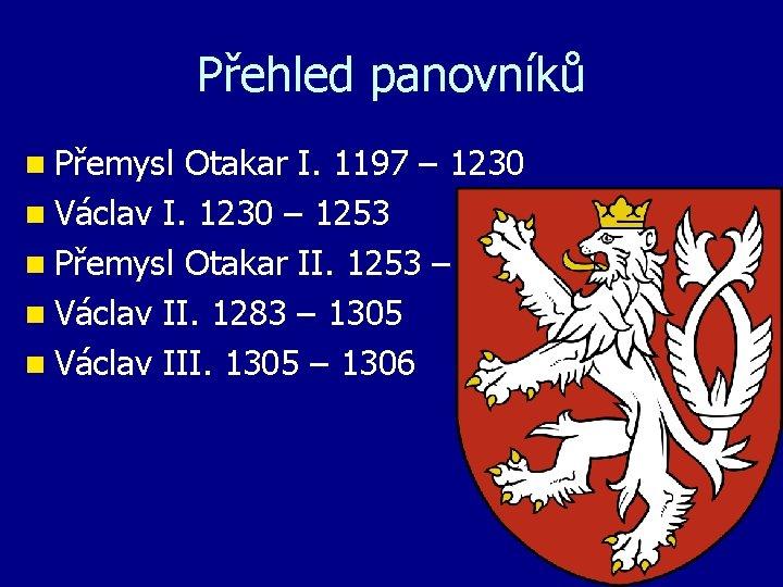 Přehled panovníků n Přemysl Otakar I. 1197 – 1230 n Václav I. 1230 –