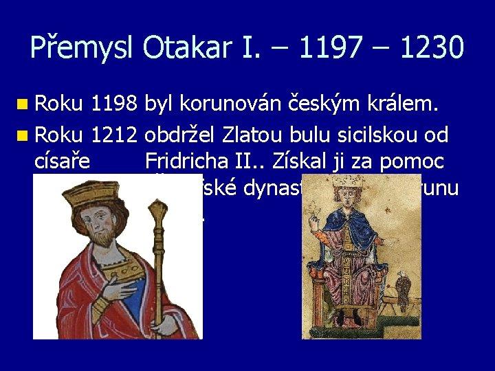 Přemysl Otakar I. – 1197 – 1230 n Roku 1198 byl korunován českým králem.
