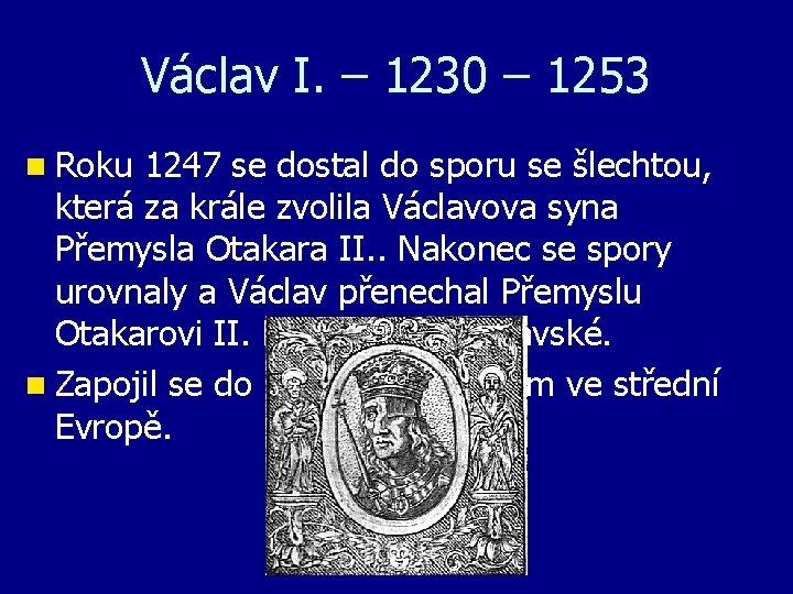 Václav I. – 1230 – 1253 n Roku 1247 se dostal do sporu se