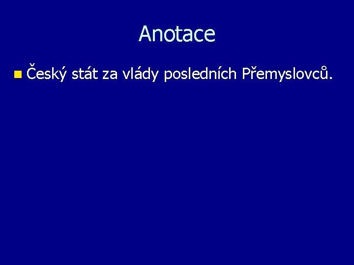 Anotace n Český stát za vlády posledních Přemyslovců.