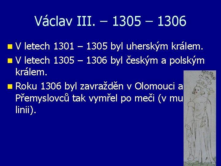 Václav III. – 1305 – 1306 n V letech 1301 – 1305 byl uherským