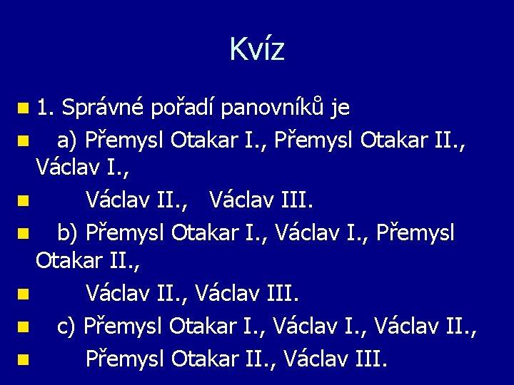 Kvíz n 1. Správné pořadí panovníků je n a) Přemysl Otakar I. , Přemysl