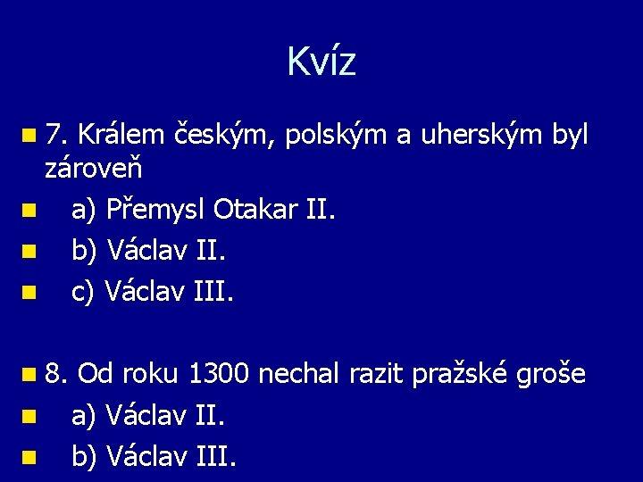 Kvíz n 7. Králem českým, polským a uherským byl zároveň n a) Přemysl Otakar