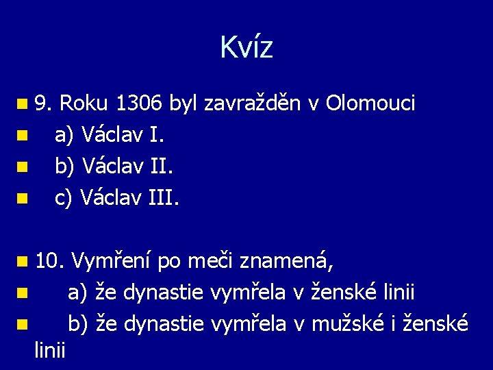 Kvíz n 9. Roku 1306 byl zavražděn v Olomouci n a) Václav I. n
