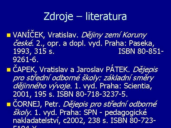 Zdroje – literatura n VANÍČEK, Vratislav. Dějiny zemí Koruny české. 2. , opr. a