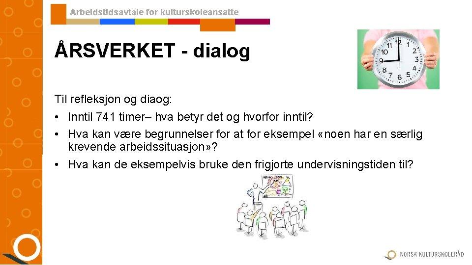 Arbeidstidsavtale for kulturskoleansatte ÅRSVERKET - dialog Til refleksjon og diaog: • Inntil 741 timer–