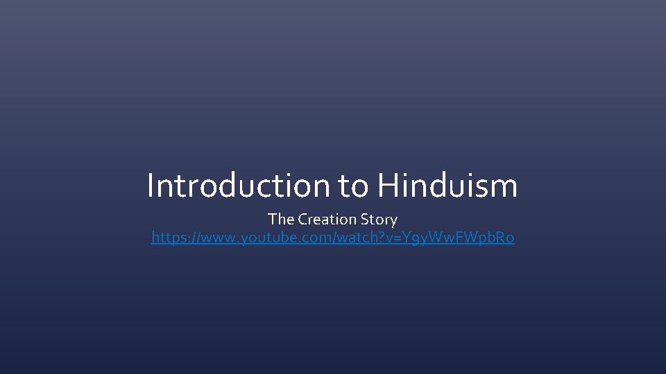 Introduction to Hinduism The Creation Story https: //www. youtube. com/watch? v=Y 9 y. Ww.